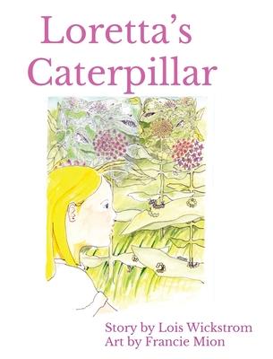 Loretta's Caterpillar (Hardcover 8x10) - Wickstrom, Lois, and Mion, Francie