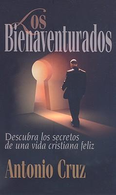 Los Bienaventurados: Descruba los Secretos de una Vida Cristiana Feliz - Cruz, Antonio