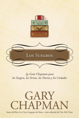 Los Suegros: La Guia Chapman Para los Suegros, los Yernos, las Nueras y los Cunados - Chapman, Gary