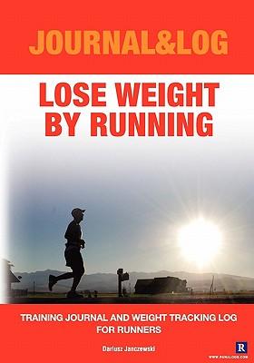 Lose Weight By Running: Training Journal and Weight Tracking Log for Runners - Janczewski, Dariusz