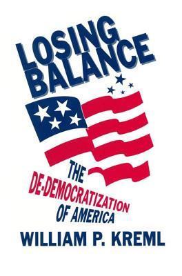 Losing Balance: De-Democratization of America: De-Democratization of America - Kreml, William P