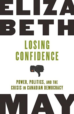 Losing Confidence: Power, Politics, and the Crisis in Canadian Democracy - May, Elizabeth