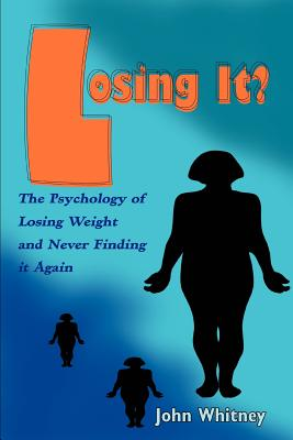 Losing It?: The Psychology of Losing Weight and Never Finding It Again - Whitney, John
