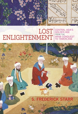 Lost Enlightenment: Central Asia's Golden Age from the Arab Conquest to Tamerlane - Starr, S Frederick