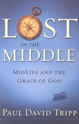 Lost in the Middle: Mid-Life Crisis and the Grace of God - Tripp, Paul David, M.DIV., D.Min.