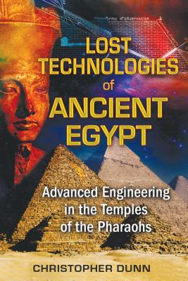 Lost Technologies of Ancient Egypt: Advanced Engineering in the Temples of the Pharaohs - Dunn, Christopher