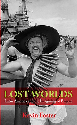 Lost Worlds: Latin America and the Imagining of Empire - Foster, Kevin