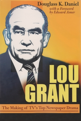 Lou Grant: The Making of Tv's Top Newspaper Drama - Daniel, Douglas K, and Asner, Edward