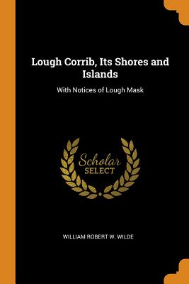 Lough Corrib, Its Shores and Islands: With Notices of Lough Mask - Wilde, William Robert W