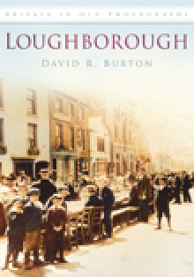 Loughborough in Old Photographs - Burton, David R