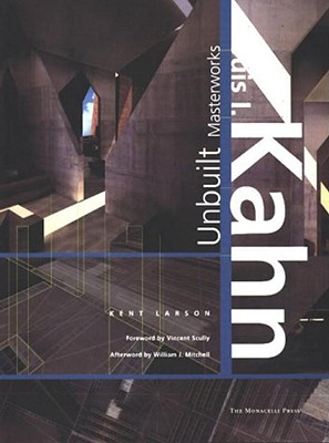 Louis I. Kahn: The Unbuilt Works: The Unbuilt Works - Larson, Kent, and Mitchell, William J (Afterword by), and Scully, Vincent, Jr. (Contributions by)