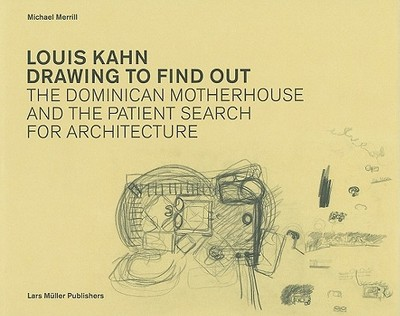 Louis Kahn: Drawing to Find Out: Designing the Dominican Motherhouse and the Patient Search for Architecture - Merrill, Michael