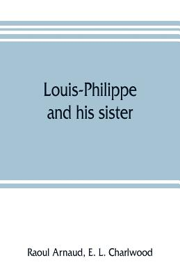 Louis-Philippe and his sister; the political life rôle of Adelaide of Orleans (1777-1847) - Arnaud, Raoul, and L Charlwood, E
