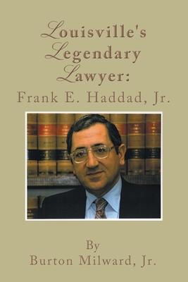Louisville's Legendary Lawyer: Frank E. Haddad, Jr. - Milward, Burton, Jr.