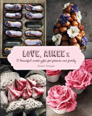 Love, Aimee X: 50 Beautiful Sweet Gifts for Friends and Family - Twigger, Aimee