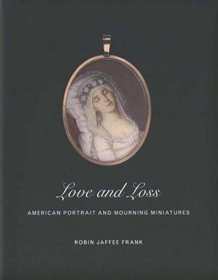 Love and Loss: American Portrait and Mourning Miniatures - Frank, Robin Jaffee, and Yale University, and Gibbes Museum of Art (Charleston S C )