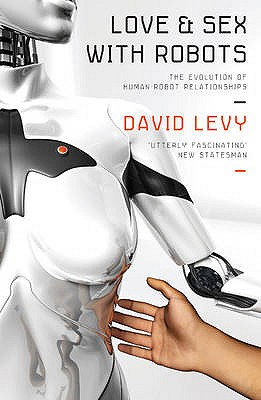 Love and Sex with Robots: The Evolution of Human-Robot Relationships - Levy, David