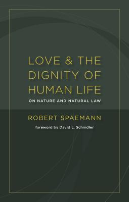 Love and the Dignity of Human Life: On Nature and Natural Law - Spaemann, Robert, and Schindler, David L (Foreword by)