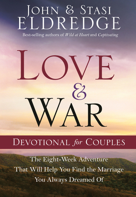 Love and War Devotional for Couples: The Eight-Week Adventure That Will Help You Find the Marriage You Always Dreamed of - Eldredge, Stasi, and Eldredge, John
