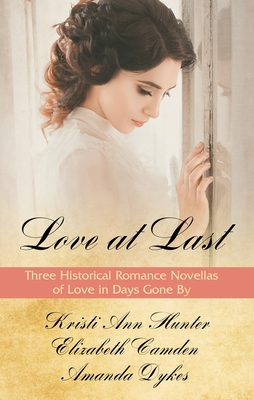 Love at Last: Three Historical Romance Novellas of Love in Days Gone by - Hunter, Kristi Ann, and Camden, Elizabeth, and Dykes, Amanda