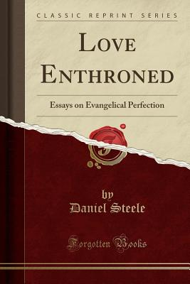 Love Enthroned: Essays on Evangelical Perfection (Classic Reprint) - Steele, Daniel
