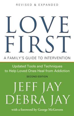 Love First: A Family's Guide to Intervention - Jay, Jeff, and Jay, Debra (Foreword by), and McGovern, George (Foreword by)