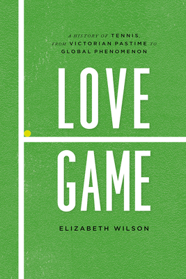 Love Game: A History of Tennis, from Victorian Pastime to Global Phenomenon - Wilson, Elizabeth