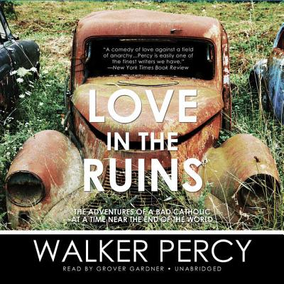 Love in the Ruins: The Adventures of a Bad Catholic at a Time Near the End of the World - Percy, Walker, and Gardner, Grover, Professor (Read by)