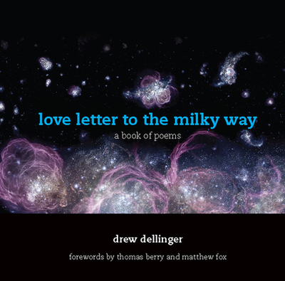 Love Letter to the Milky Way: A Book of Poems - Dellinger, Drew, and Berry, Thomas, Professor (Foreword by), and Fox, Matthew (Foreword by)
