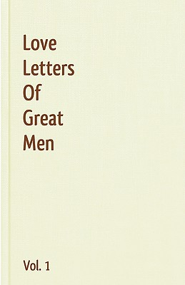 Love Letters of Great Men, Volume 1 - Beethoven, Ludwig Van, and Bonaparte, Napoleon, and Byron, George Gordon, Lord