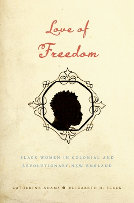 Love of Freedom: Black Women in Colonial and Revolutionary New England - Adams, Catherine, and Pleck, Elizabeth H
