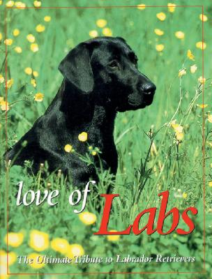 Love of Labs: The Ultimate Tribute to Labrador Retrievers - Berger, Todd R (Editor), and Tarrant, Bill (Foreword by)
