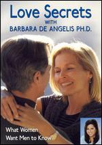 Love Secrets with Barbara De Angelis, Ph.D: What Women Want Men to Know
