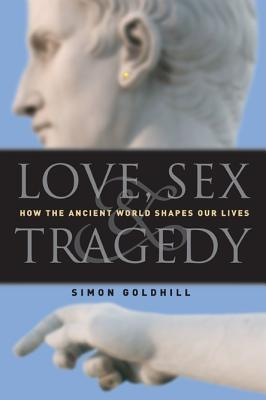 Love, Sex & Tragedy: How the Ancient World Shapes Our Lives - Goldhill, Simon