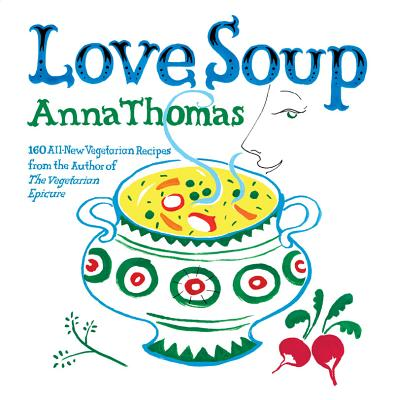 Love Soup: 160 All-New Vegetarian Recipes from the Author of the Vegetarian Epicure - Thomas, Anna