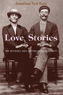 Love Stories: Sex Between Men Before Homosexuality - Katz, Jonathan Ned