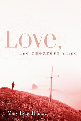 Love, the Greatest Thing - Henley, Mary Hope