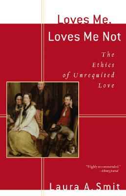 Loves Me, Loves Me Not: The Ethics of Unrequited Love - Smit, Laura A