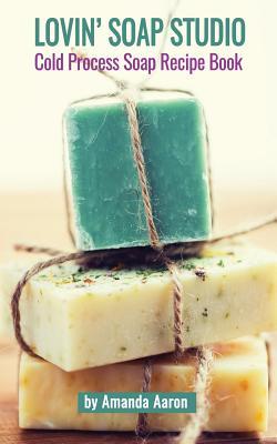 Lovin Soap Studio Cold Process Soap Recipes - Aaron, Amanda