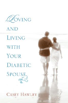Loving and Living with Your Diabetic Spouse - Hawley, Casey