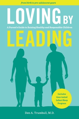 Loving by Leading: A Parent's Guide to Raising Healthy and Responsible Children - Den Trumbull, Den A, and Harmon, Amy T (Cover design by)