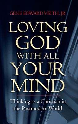 Loving God with All Your Mind: Thinking as a Christian in a Postmodern World - Veith Jr, Gene Edward