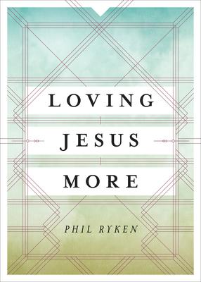 Loving Jesus More - Ryken, Philip Graham