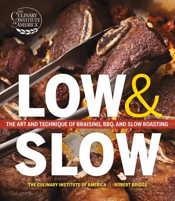 Low and Slow: The Art and Technique of Braising, Bbq, and Slow Roasting - The Culinary Institute of America, and Briggs, Robert