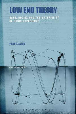 Low End Theory: Bass, Bodies and the Materiality of Sonic Experience - Jasen, Paul C