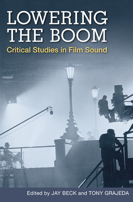 Lowering the Boom: Critical Studies in Film Sound - Beck, Jay, Professor (Editor), and Grajeda, Tony (Editor)