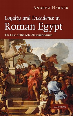 Loyalty and Dissidence in Roman Egypt: The Case of the Acta Alexandrinorum - Harker, Andrew