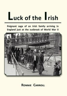 Luck of the Irish: Powerful Saga of an Irish Family Arriving in England Just as World War II Is Declared - Carroll, Ronnie