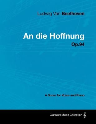 Ludwig Van Beethoven - An Die Hoffnung - Op.94 - A Score for Voice and Piano - Beethoven, Ludwig Van