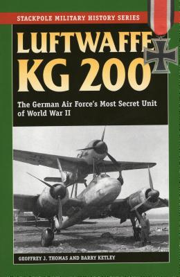 Luftwaffe Kg 200: The German Air Force's Most Secret Unit of World War II - Thomas, Geoffrey J, and Ketley, Barry